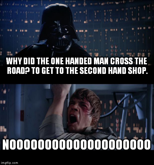 Star Wars No Meme | WHY DID THE ONE HANDED MAN CROSS THE ROAD? TO GET TO THE SECOND HAND SHOP. NOOOOOOOOOOOOOOOOOOOO | image tagged in memes,star wars no | made w/ Imgflip meme maker