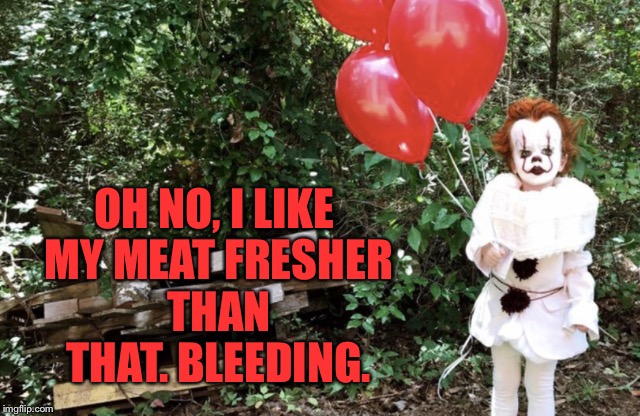 OH NO, I LIKE MY MEAT FRESHER THAN THAT. BLEEDING. | made w/ Imgflip meme maker