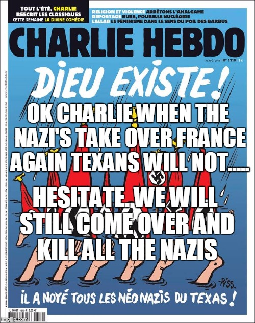 ET TU,  CHARLIE? | OK CHARLIE WHEN THE NAZI'S TAKE OVER FRANCE AGAIN TEXANS WILL NOT..... HESITATE. WE WILL STILL COME OVER AND KILL ALL THE NAZIS | image tagged in memes,nazis,france,patriotism,world war 2 | made w/ Imgflip meme maker