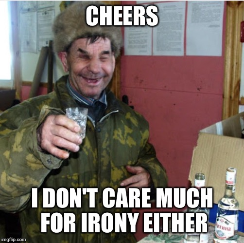 CHEERS I DON'T CARE MUCH FOR IRONY EITHER | made w/ Imgflip meme maker