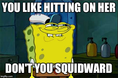 Dont You Squidward Meme | YOU LIKE HITTING ON HER DON'T YOU SQUIDWARD | image tagged in memes,dont you squidward | made w/ Imgflip meme maker