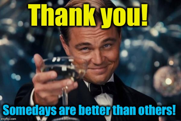 Leonardo Dicaprio Cheers Meme | Thank you! Somedays are better than others! | image tagged in memes,leonardo dicaprio cheers | made w/ Imgflip meme maker
