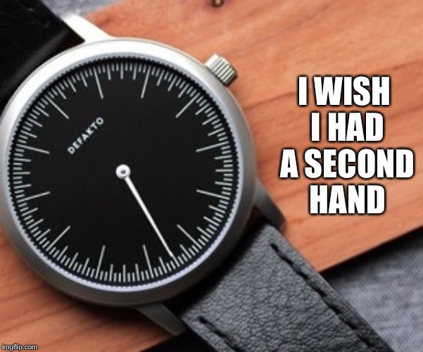 I WISH I HAD A SECOND HAND | made w/ Imgflip meme maker
