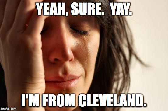 First World Problems Meme | YEAH, SURE.  YAY. I'M FROM CLEVELAND. | image tagged in memes,first world problems | made w/ Imgflip meme maker
