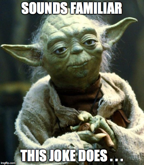 Star Wars Yoda Meme | SOUNDS FAMILIAR THIS JOKE DOES . . . | image tagged in memes,star wars yoda | made w/ Imgflip meme maker
