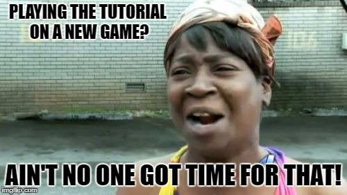 Game Tutorials | PLAYING THE TUTORIAL ON A NEW GAME? AIN'T NO ONE GOT TIME FOR THAT! | image tagged in memes,aint nobody got time for that | made w/ Imgflip meme maker