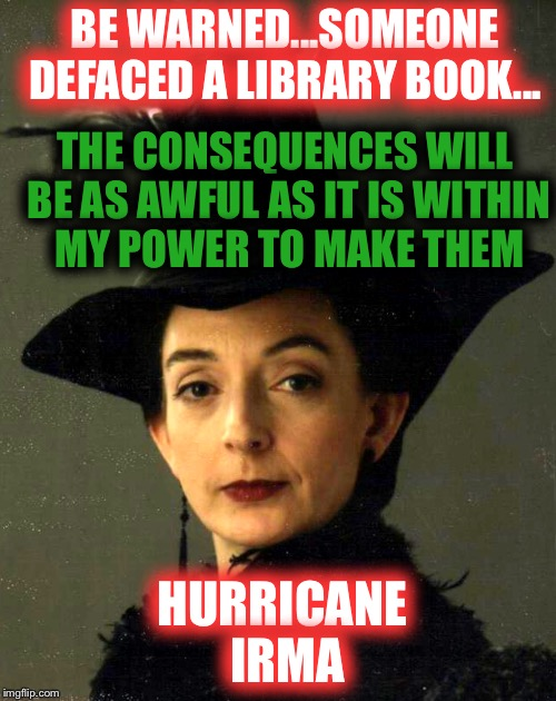 Be warned! Hurricane Irma is coming!! | BE WARNED...SOMEONE DEFACED A LIBRARY BOOK... HURRICANE IRMA THE CONSEQUENCES WILL BE AS AWFUL AS IT IS WITHIN MY POWER TO MAKE THEM | image tagged in hurricane,library,books,harry potter meme,hogwarts,irma pince | made w/ Imgflip meme maker