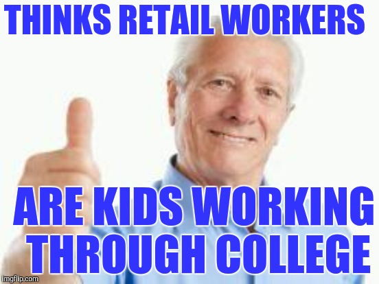 THINKS RETAIL WORKERS ARE KIDS WORKING THROUGH COLLEGE | made w/ Imgflip meme maker
