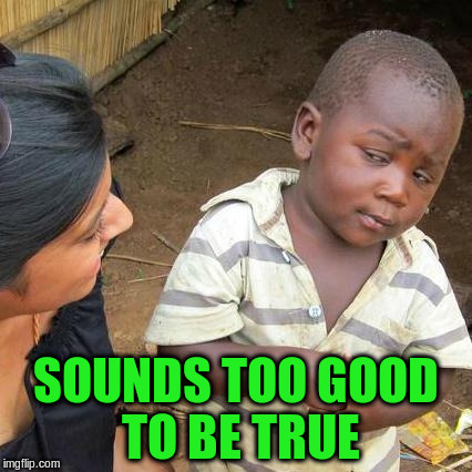 Third World Skeptical Kid Meme | SOUNDS TOO GOOD TO BE TRUE | image tagged in memes,third world skeptical kid | made w/ Imgflip meme maker