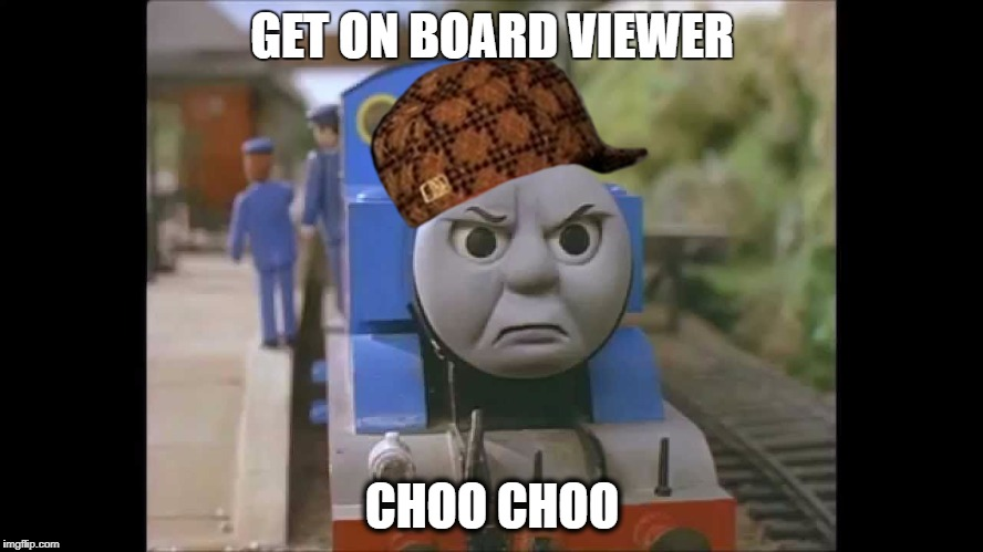 GET ON BOARD VIEWER CHOO CHOO | image tagged in thomas is cross,scumbag | made w/ Imgflip meme maker