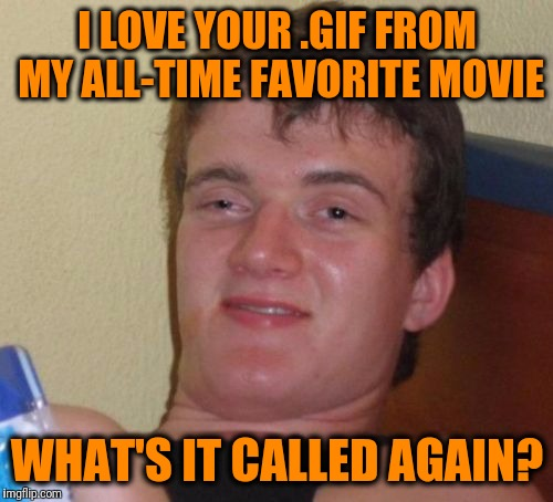10 Guy Meme | I LOVE YOUR .GIF FROM MY ALL-TIME FAVORITE MOVIE WHAT'S IT CALLED AGAIN? | image tagged in memes,10 guy | made w/ Imgflip meme maker