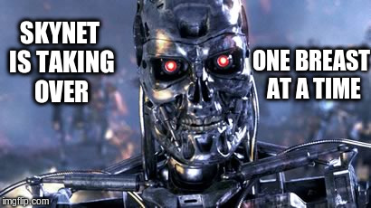 SKYNET IS TAKING OVER ONE BREAST AT A TIME | made w/ Imgflip meme maker
