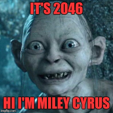 Gollum Meme | IT'S 2046 HI I'M MILEY CYRUS | image tagged in memes,gollum | made w/ Imgflip meme maker