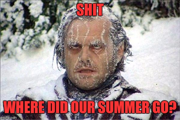 frozen jack | SHIT WHERE DID OUR SUMMER GO? | image tagged in frozen jack | made w/ Imgflip meme maker