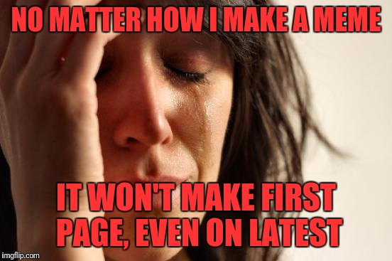 First World Problems Meme | NO MATTER HOW I MAKE A MEME IT WON'T MAKE FIRST PAGE, EVEN ON LATEST | image tagged in memes,first world problems | made w/ Imgflip meme maker