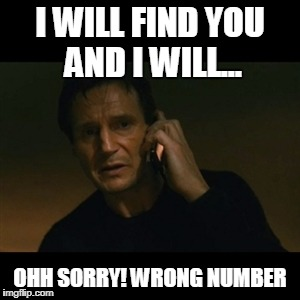 Liam Neeson Taken Meme | I WILL FIND YOU AND I WILL... OHH SORRY! WRONG NUMBER | image tagged in memes,liam neeson taken | made w/ Imgflip meme maker