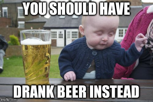 YOU SHOULD HAVE DRANK BEER INSTEAD | made w/ Imgflip meme maker