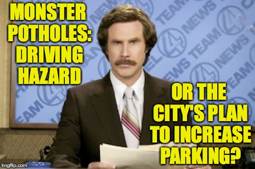 Monster Potholes, a Ron Burgundy Special Report | MONSTER POTHOLES: DRIVING HAZARD OR THE CITY'S PLAN TO INCREASE PARKING? | image tagged in memes,ron burgundy,funny | made w/ Imgflip meme maker