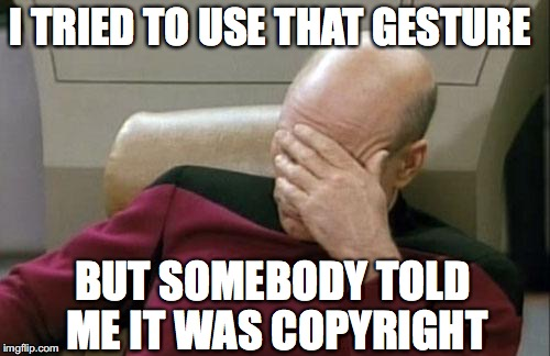 Captain Picard Facepalm Meme | I TRIED TO USE THAT GESTURE BUT SOMEBODY TOLD ME IT WAS COPYRIGHT | image tagged in memes,captain picard facepalm | made w/ Imgflip meme maker