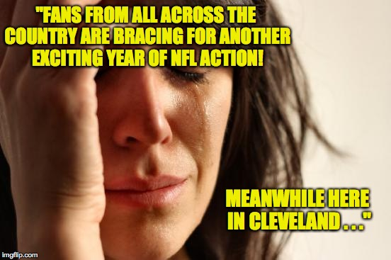 "First World Problems Meme | MEANWHILE HERE IN CLEVELAND . . ."" ""FANS FROM ALL ACROSS THE COUNTRY ARE BRACING FOR ANOTHER EXCITING YEAR OF NFL ACTION! 