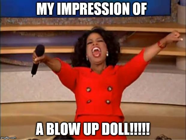 Oprah You Get A Meme | MY IMPRESSION OF A BLOW UP DOLL!!!!! | image tagged in memes,oprah you get a | made w/ Imgflip meme maker