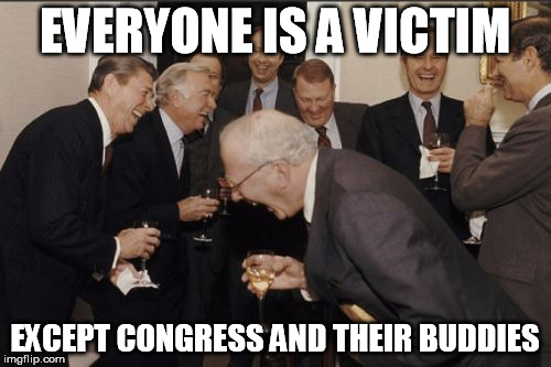 Laughing Men In Suits Meme | EVERYONE IS A VICTIM EXCEPT CONGRESS AND THEIR BUDDIES | image tagged in memes,laughing men in suits | made w/ Imgflip meme maker