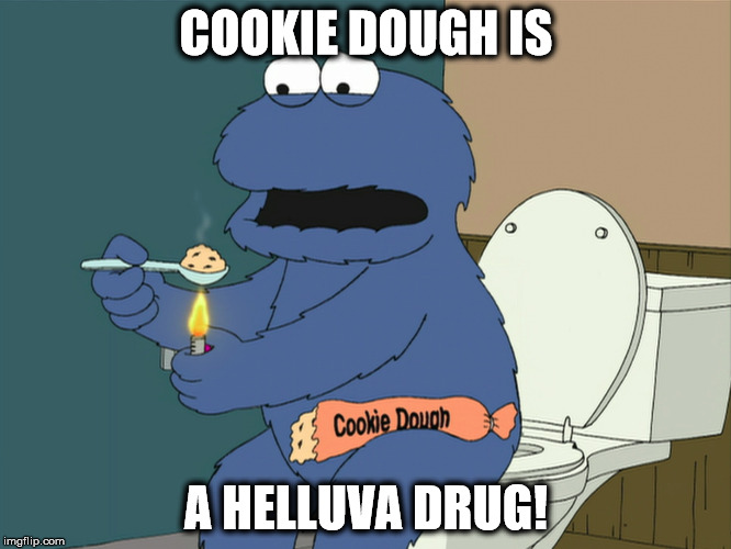 Cookie dough addiction | COOKIE DOUGH IS A HELLUVA DRUG! | image tagged in cookie monster,cookie dough,helluva drug,freebase | made w/ Imgflip meme maker