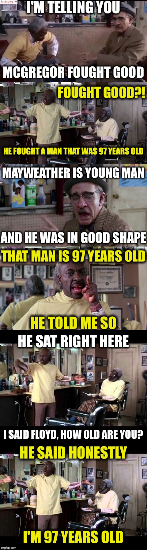 I'M TELLING YOU MCGREGOR FOUGHT GOOD FOUGHT GOOD?! HE FOUGHT A MAN THAT WAS 97 YEARS OLD MAYWEATHER IS YOUNG MAN AND HE WAS IN GOOD SHAPE TH | image tagged in memes,funny,coming to america,floyd mayweather,conor mcgregor,eddie murphy | made w/ Imgflip meme maker