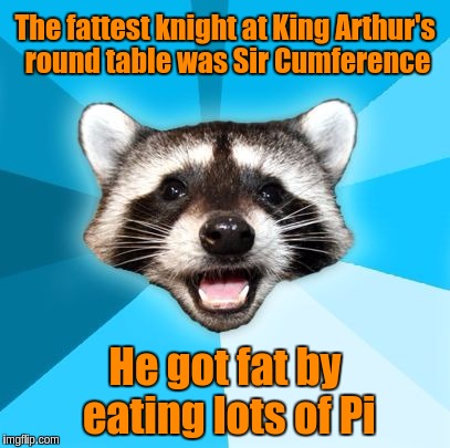Joke Racoon | The fattest knight at King Arthur's round table was Sir Cumference He got fat by eating lots of Pi | image tagged in joke racoon,memes,funny,puns,king arthur,knights | made w/ Imgflip meme maker
