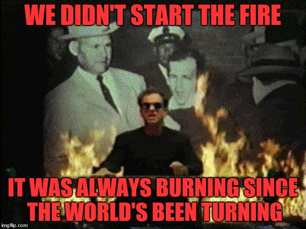 WE DIDN'T START THE FIRE IT WAS ALWAYS BURNING SINCE THE WORLD'S BEEN TURNING | made w/ Imgflip meme maker