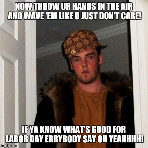 Scumbag Steve Meme | NOW THROW UR HANDS IN THE AIR AND WAVE 'EM LIKE U JUST DON'T CARE! IF YA KNOW WHAT'S GOOD FOR LABOR DAY ERRYBODY SAY OH YEAHHHH! | image tagged in memes,scumbag steve | made w/ Imgflip meme maker