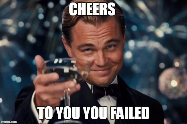 Leonardo Dicaprio Cheers Meme | CHEERS TO YOU YOU FAILED | image tagged in memes,leonardo dicaprio cheers | made w/ Imgflip meme maker