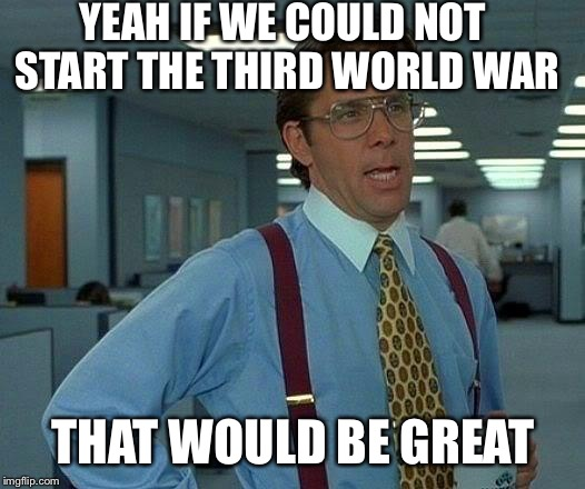 That goes for everyone on the planet. | YEAH IF WE COULD NOT START THE THIRD WORLD WAR THAT WOULD BE GREAT | image tagged in memes,that would be great,war bad,the fourth world war will,be fought with sticks | made w/ Imgflip meme maker