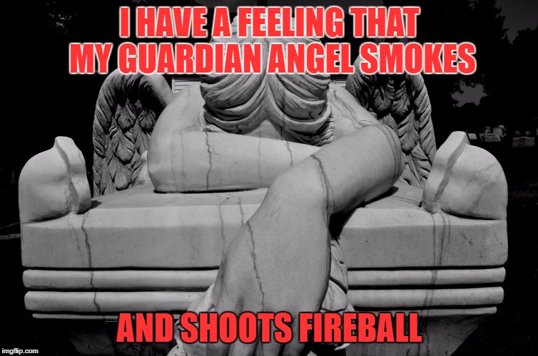I HAVE A FEELING THAT MY GUARDIAN ANGEL SMOKES AND SHOOTS FIREBALL | image tagged in martha715 | made w/ Imgflip meme maker