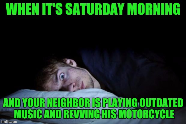 awake | WHEN IT'S SATURDAY MORNING AND YOUR NEIGHBOR IS PLAYING OUTDATED MUSIC AND REVVING HIS MOTORCYCLE | image tagged in awake | made w/ Imgflip meme maker