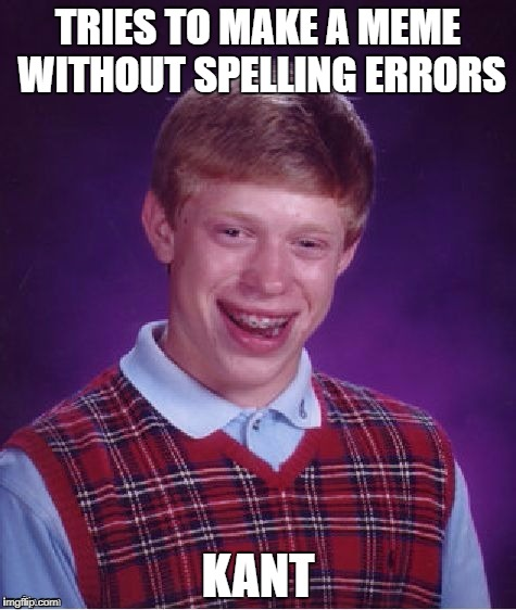 TRIES TO MAKE A MEME WITHOUT SPELLING ERRORS KANT | image tagged in bad luck brian | made w/ Imgflip meme maker