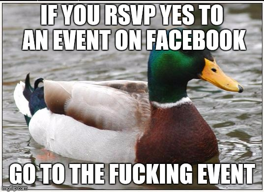 Actual Advice Mallard Meme | IF YOU RSVP YES TO AN EVENT ON FACEBOOK GO TO THE F**KING EVENT | image tagged in memes,actual advice mallard,AdviceAnimals | made w/ Imgflip meme maker