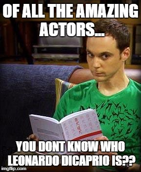 Sheldon Cooper | OF ALL THE AMAZING ACTORS... YOU DONT KNOW WHO LEONARDO DICAPRIO IS?? | image tagged in sheldon cooper | made w/ Imgflip meme maker