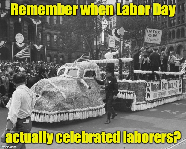 And not the end of summer? | Remember when Labor Day actually celebrated laborers? | image tagged in labor day | made w/ Imgflip meme maker
