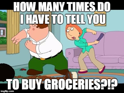 HOW MANY TIMES DO I HAVE TO TELL YOU TO BUY GROCERIES?!? | image tagged in lois griffin angry,peter griffin | made w/ Imgflip meme maker