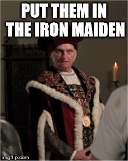 king | PUT THEM IN THE IRON MAIDEN | image tagged in king | made w/ Imgflip meme maker