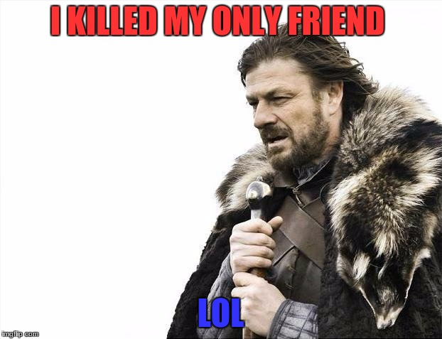 Brace Yourselves X is Coming Meme | I KILLED MY ONLY FRIEND LOL | image tagged in memes,brace yourselves x is coming | made w/ Imgflip meme maker