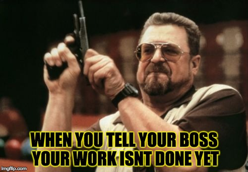 Am I The Only One Around Here Meme | WHEN YOU TELL YOUR BOSS YOUR WORK ISNT DONE YET | image tagged in memes,am i the only one around here | made w/ Imgflip meme maker