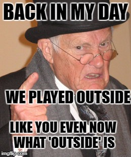 Back In My Day Meme | BACK IN MY DAY WE PLAYED OUTSIDE LIKE YOU EVEN NOW WHAT 'OUTSIDE' IS | image tagged in memes,back in my day | made w/ Imgflip meme maker