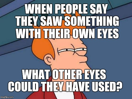 THE EYES HAVE IT :D | WHEN PEOPLE SAY THEY SAW SOMETHING WITH THEIR OWN EYES WHAT OTHER EYES COULD THEY HAVE USED? | image tagged in funny,futurama fry,television,humor,memes,humour | made w/ Imgflip meme maker