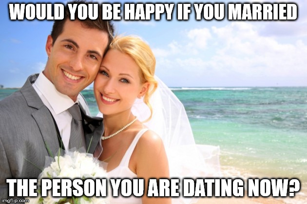 Married Couple Meme 2 | WOULD YOU BE HAPPY IF YOU MARRIED THE PERSON YOU ARE DATING NOW? | image tagged in wedding | made w/ Imgflip meme maker