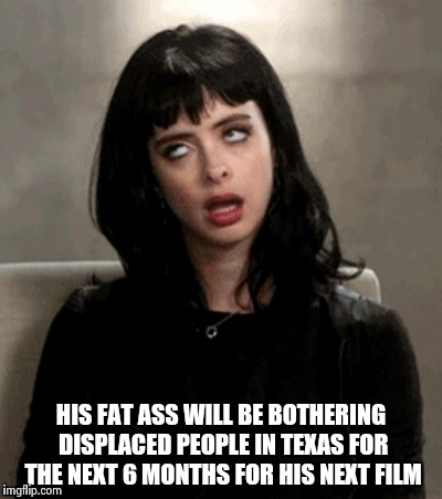 HIS FAT ASS WILL BE BOTHERING DISPLACED PEOPLE IN TEXAS FOR THE NEXT 6 MONTHS FOR HIS NEXT FILM | image tagged in kristen ritter | made w/ Imgflip meme maker