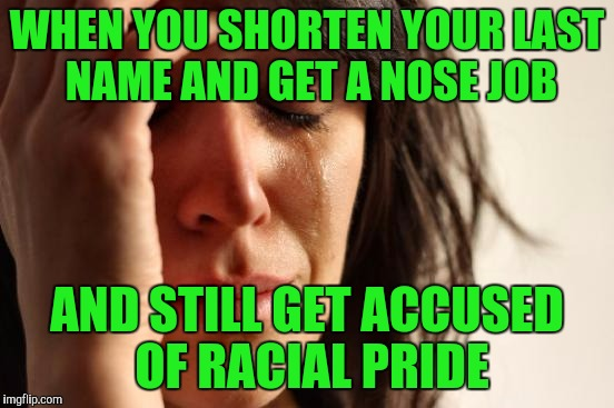 First World Problems Meme | WHEN YOU SHORTEN YOUR LAST NAME AND GET A NOSE JOB AND STILL GET ACCUSED OF RACIAL PRIDE | image tagged in memes,first world problems | made w/ Imgflip meme maker