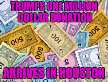 TRUMPS ONE MILLION DOLLAR DONATION ARRIVES IN HOUSTON | made w/ Imgflip meme maker