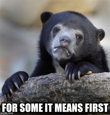 Confession Bear Meme | FOR SOME IT MEANS FIRST | image tagged in memes,confession bear | made w/ Imgflip meme maker